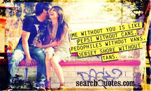 Me without you is like Pepsi without cans. Pedophiles without vans. Jersey shore without tans.
