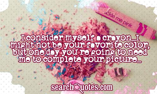 I consider myself a crayon...I might not be your favorite color, but one day you're going to need me to complete your picture...