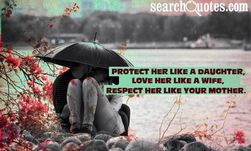 Protect her like a daughter, love her like a wife, respect her like your mother.