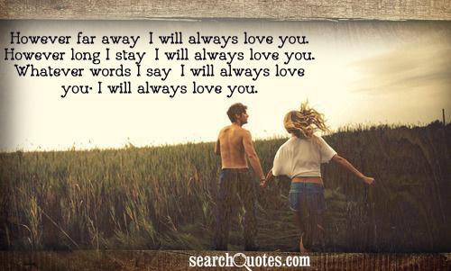 However far away, I will always love you. However long I stay, I will always love you. Whatever words I say, I will always love you; I will always love you.