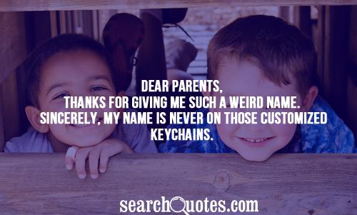 Dear Parents, Thanks for giving me such a weird name. Sincerely, my name is never on those customized keychains.