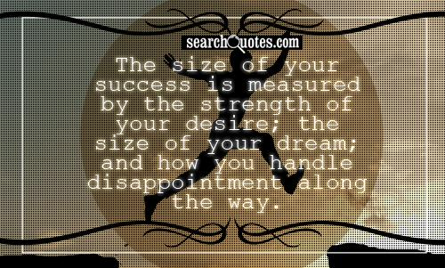 The size of your success is measured by the strength of your desire; the size of your dream; and how you handle disappointment along the way.