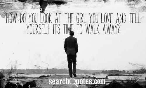 How do you look at the girl you love and tell yourself its time to walk away?