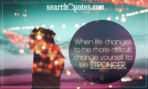 When life changes to be more difficult, change yourself to be stronger.