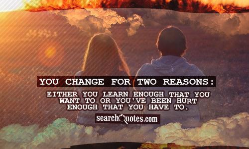 You change for two reasons: Either you learn enough that you want to or you've been hurt enough that you have to.