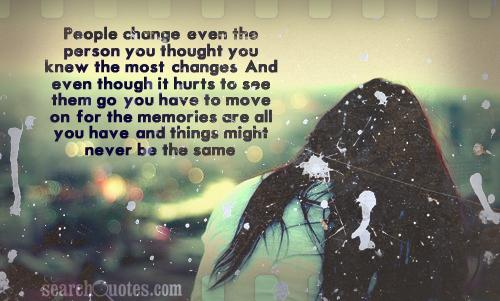 People change, even the person you thought you knew the most, changes. And even though it hurts to see them go; you have to move on, for the memories are all you have, and things might never be the same.