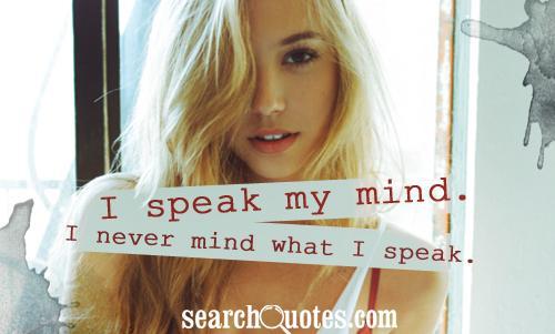 I speak my mind. I never mind what I speak.