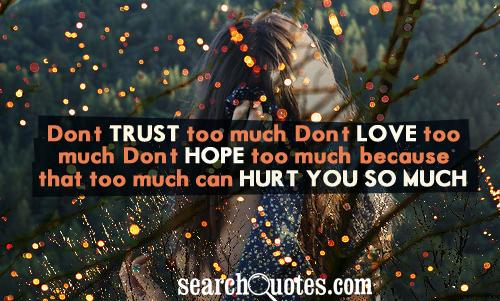 Don't trust too much. Don't love too much. Don't hope too much, because that too much can hurt you so much.