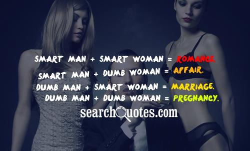 Smart Man + Smart Woman = Romance. Smart Man + Dumb Woman = Affair. Dumb Man + Smart Woman = Marriage. Dumb Man + Dumb Woman = Pregnancy.