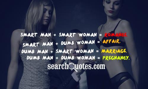 Smart Man + Smart Woman = Romance. Smart Man + Dumb Woman = Affair. Dumb Man + Smart Woman = Marriage. Dumb Man + Dumb Woman = Pregnancy.