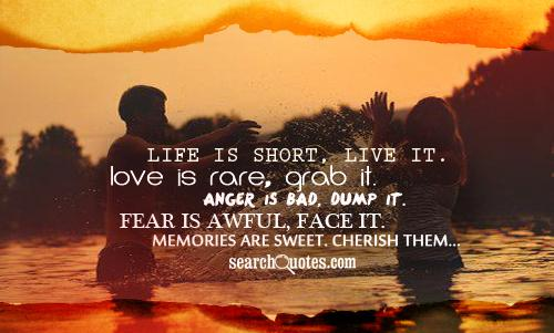 Life is short, live it. Love is rare, grab it. Anger is bad, dump it. Fear is awful, face it. Memories are sweet. Cherish them...