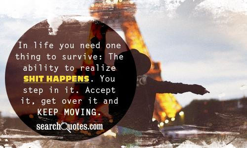 In life you need one thing to survive: The ability to realize shit happens. You step in it. Accept it, get over it and keep moving.