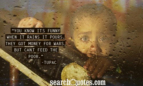 You know it's funny when it rains it pours. They got money for wars, but can't feed the poor.