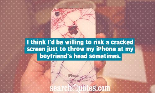 I think I'd be willing to risk a cracked screen just to throw my iPhone at my boyfriend's head sometimes.