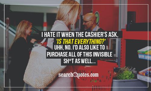 I hate it when the cashier's ask, 'Is that everything?' Uhh, no. I'd also like to purchase all of this invisible sh*t as well...