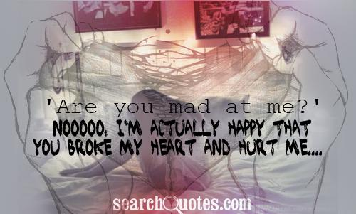 'Are you mad at me?' Nooooo, I'm actually happy that you broke my heart and hurt me....