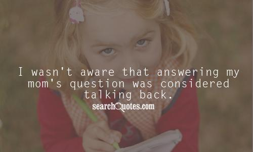 I wasn't aware that answering my mom's question was considered talking back.