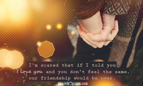 I'm scared that if I told you I love you and you don't feel the same, our friendship would be over.