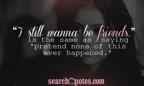 'I still wanna be friends.' is the same as saying 'pretend none of this ever happened.'