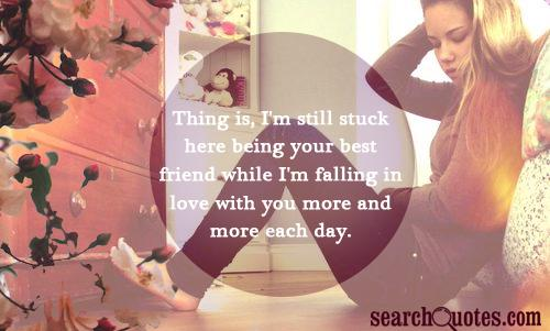 Thing is, I'm still stuck here being your best friend while I'm falling in love with you more and more each day.