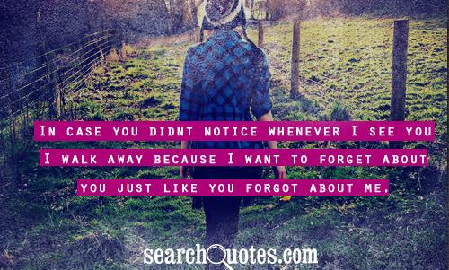 In case you didnt notice whenever I see you I walk away because I want to forget about you just like you forgot about me.