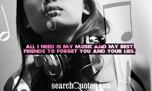 All I need is my music and my best friends to forget you and your lies.