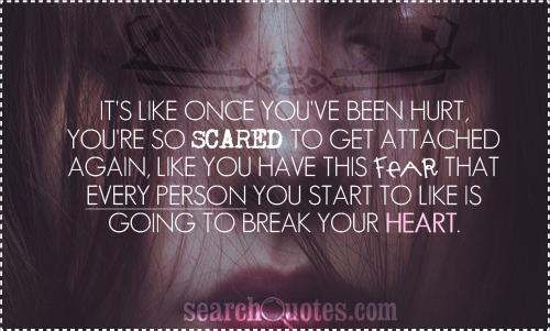 It's like once you've been hurt, you're so scared to get attached again, like you have this fear that every person you start to like is going to break your heart.
