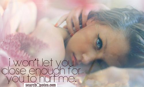 I won't let you close enough for you to hurt me.
