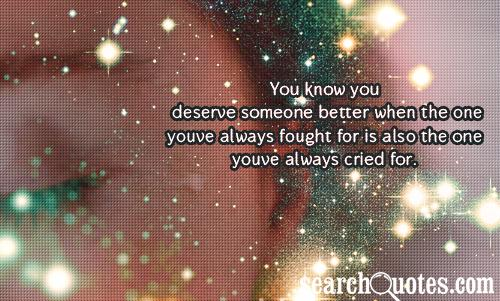 You know you deserve someone better when the one youve always fought for is also the one youve always cried for.