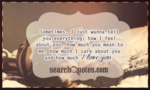 Sometimes, I just wanna tell you everything; how I feel about you, how much you mean to me, how much I care about you and how much I love you.