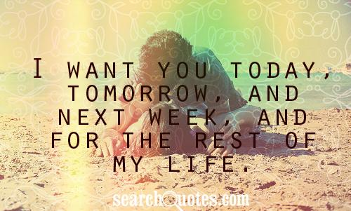 I want you today, tomorrow, and next week, and for the rest of my life.