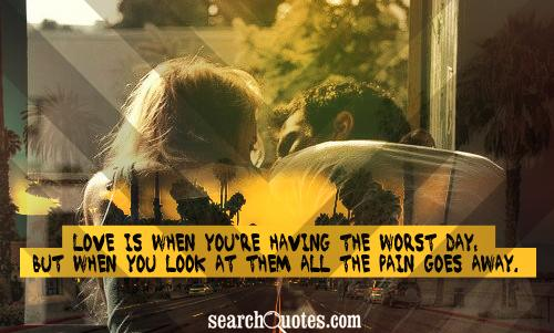 Love is when you're having the worst day, but when you look at them all the pain goes away.
