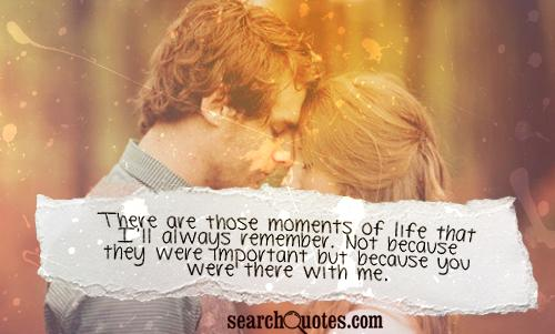 There are those moments of life that I'll always remember. Not because they were important but because you were there with me.