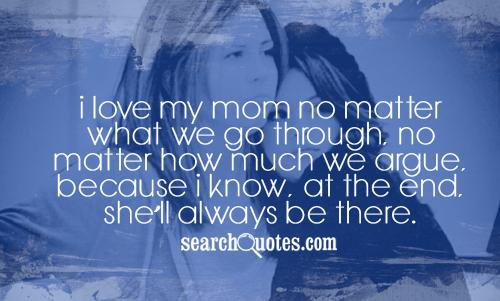 I love my mom no matter what we go through, no matter how much we argue, because I know, at the end, shell always be there.