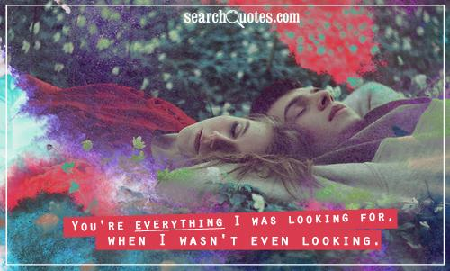 You're everything I was looking for, when I wasn't even looking.
