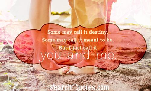 Some may call it destiny. Some may call it meant to be. But I just call it you-and-me.