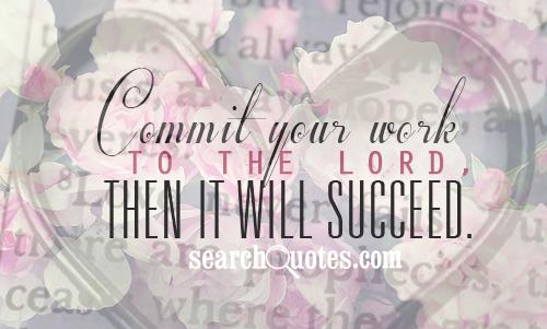 Commit your work to the Lord, then it will succeed.