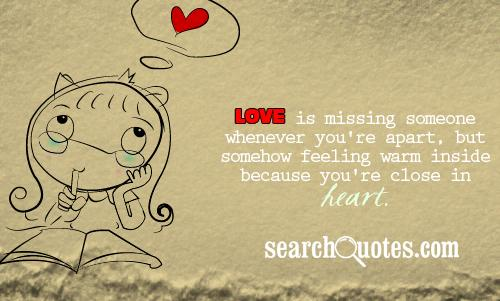 Love is missing someone whenever you're apart, but somehow feeling warm inside because you're close in heart.