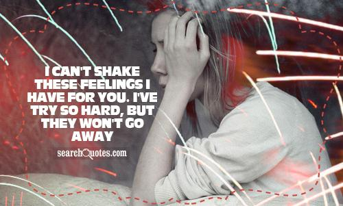 i can't shake these feelings I have for you. I've try so hard, but they won't go away