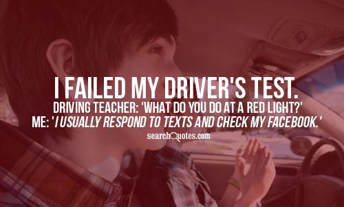 I failed my Driver's test. Driving teacher: 'What do you do at a red light?' Me: 'I usually respond to texts and check my Facebook.'
