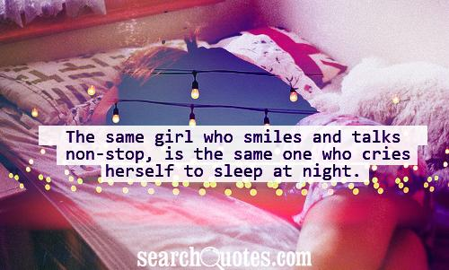 The same girl who smiles and talks non-stop, is the same one who cries herself to sleep at night.