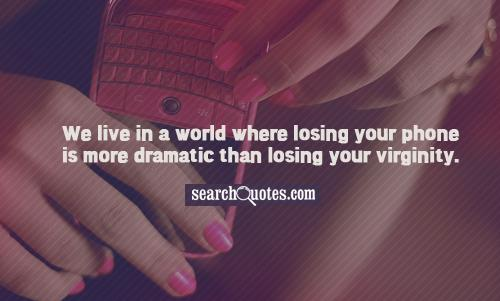 We live in a world where losing your phone is more dramatic than losing your virginity.