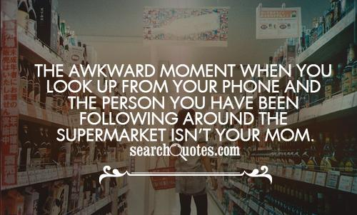 The awkward moment when you look up from your phone and the person you have been following around the supermarket isn't your   Mom.
