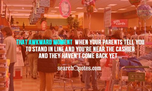 That awkward moment when your parents tell you to stand in line and you're near the cashier and they haven't come back yet...