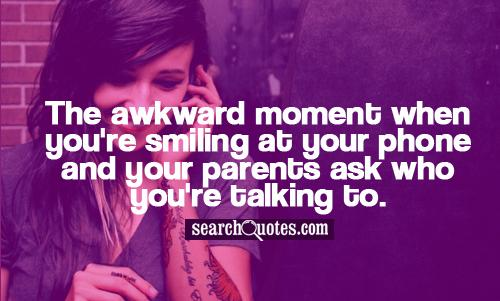 The awkward moment when you're smiling at your phone and your parents ask who you're talking to.