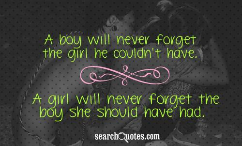 A boy will never forget the girl he couldn't have. A girl will never forget the boy she should have had.