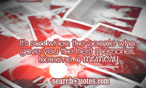 It's sad when the people who gave you the best memories, become a memory.