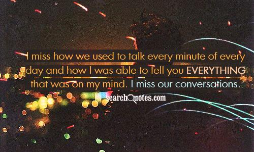 I miss how we used to talk every minute of every day and how I was able to tell you everything that was on my mind. I  miss our conversations.