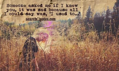 Someone asked me if I knew you, it was sad because all I could say was, 'I used to...'