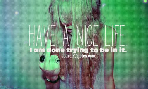 Have a nice life. I am done trying to be in it.